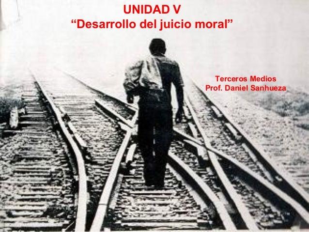 """UNIDAD V """"Desarrollo del juicio moral"""" Terceros Medios Prof. Daniel Sanhueza"""