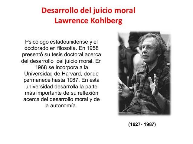 Desarrollo del juicio moral Lawrence Kohlberg Psicólogo estadounidense y el doctorado en filosofía. En 1958 presentó su te...