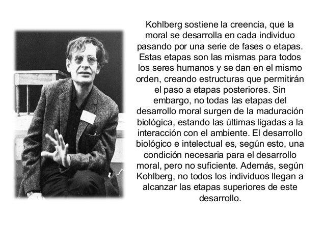Kohlberg sostiene la creencia, que la moral se desarrolla en cada individuo pasando por una serie de fases o etapas. Estas...