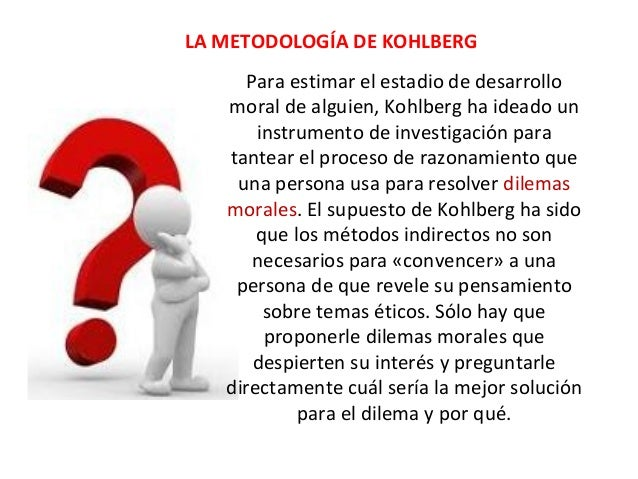 LA METODOLOGÍA DE KOHLBERG Para estimar el estadio de desarrollo moral de alguien, Kohlberg ha ideado un instrumento de in...