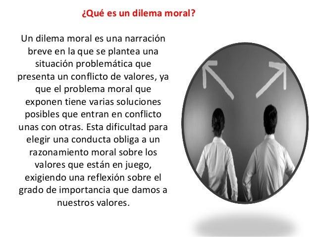 ¿Qué es un dilema moral? Un dilema moral es una narración breve en la que se plantea una situación problemática que presen...