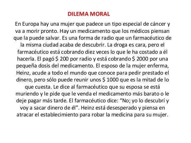 DILEMA MORAL En Europa hay una mujer que padece un tipo especial de cáncer y va a morir pronto. Hay un medicamento que los...