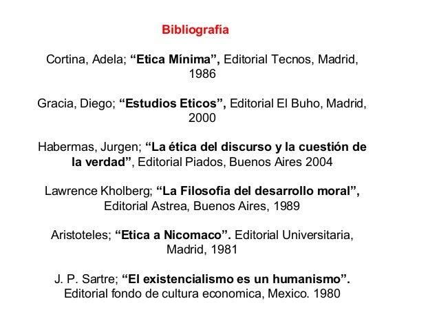 """Bibliografía Cortina, Adela; """"Etica Mínima"""", Editorial Tecnos, Madrid, 1986 Gracia, Diego; """"Estudios Eticos"""", Editorial El..."""