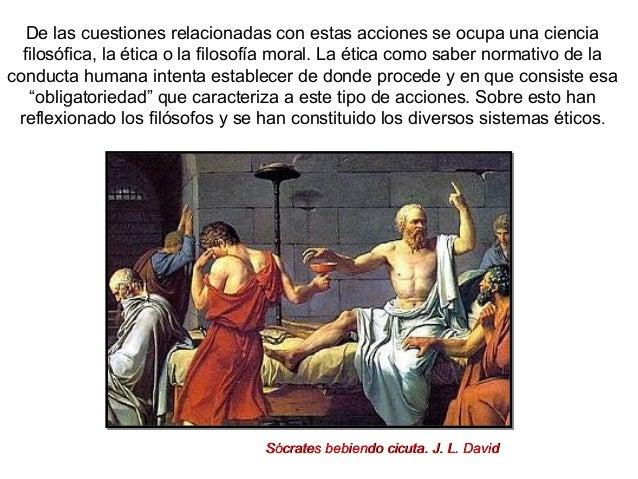 De las cuestiones relacionadas con estas acciones se ocupa una ciencia filosófica, la ética o la filosofía moral. La ética...