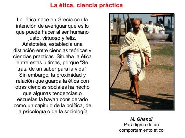 La ética, ciencia práctica La ética nace en Grecia con la intención de averiguar que es lo que puede hacer al ser humano j...
