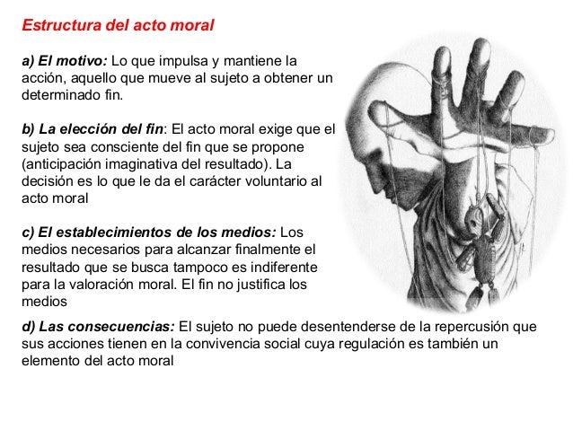 Estructura del acto moral a) El motivo: Lo que impulsa y mantiene la acción, aquello que mueve al sujeto a obtener un dete...