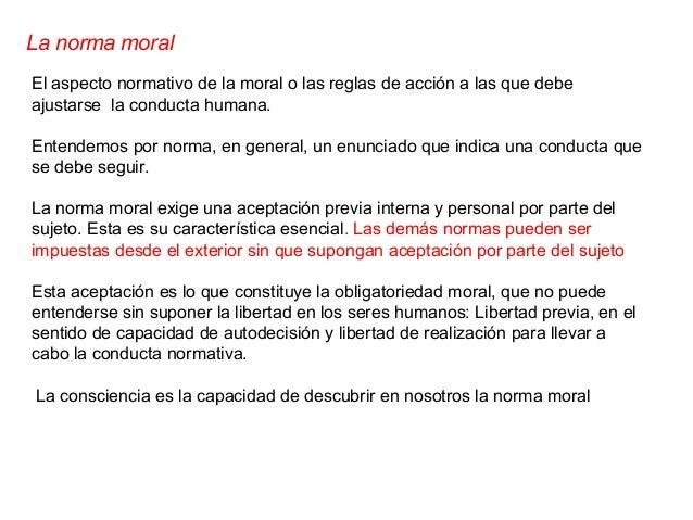 La norma moral El aspecto normativo de la moral o las reglas de acción a las que debe ajustarse la conducta humana. Entend...