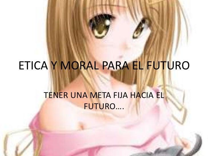ETICA Y MORAL PARA EL FUTURO    TENER UNA META FIJA HACIA EL            FUTURO….