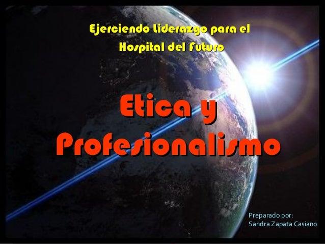 Ejerciendo Liderazgo para elEjerciendo Liderazgo para el Hospital del FuturoHospital del Futuro Etica yEtica y Profesional...