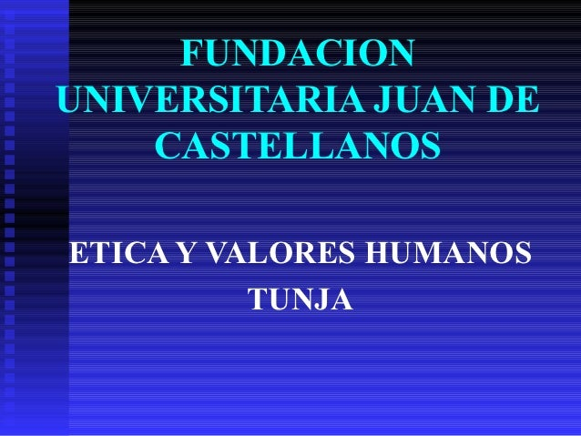 FUNDACIONUNIVERSITARIA JUAN DE    CASTELLANOSETICA Y VALORES HUMANOS          TUNJA