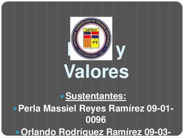 Ética y           Valores           Sustentantes: Perla Massiel Reyes Ramírez 09-01-                0096 Orlando Rodríg...