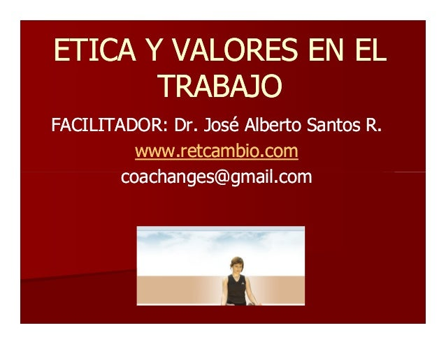 ETICA Y VALORESETICA Y VALORES EN ELEN ELTRABAJOTRABAJOFACILITADOR: Dr. José Alberto Santos RFACILITADOR: Dr. José Alberto...