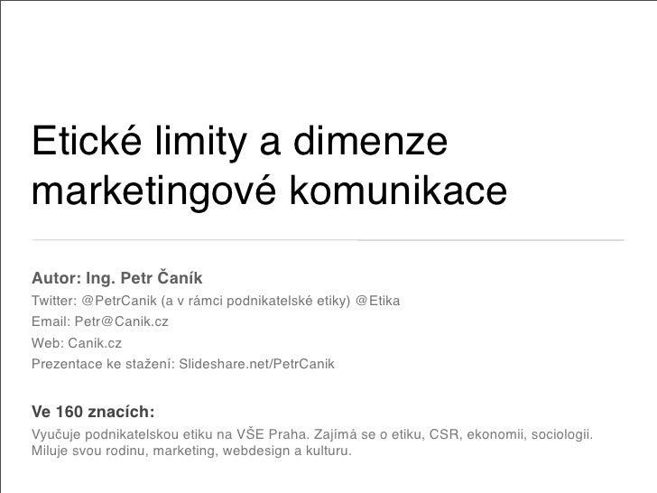 Etické limity a dimenze marketingové komunikace Autor: Ing. Petr Čaník Twitter: @PetrCanik (a v rámci podnikatelské etiky)...