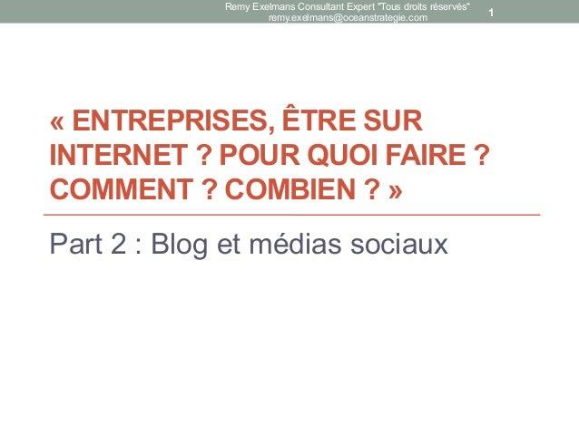 « ENTREPRISES, ÊTRE SUR INTERNET ? POUR QUOI FAIRE ? COMMENT ? COMBIEN ? » Part 2 : Blog et médias sociaux Remy Exelmans C...