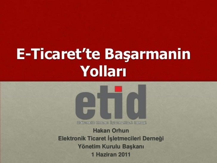 E-Ticaret'teBaşarmaninYolları<br />Hakan Orhun<br />ElektronikTicaretİşletmecileriDerneği <br />YönetimKurulu Başkanı<br /...