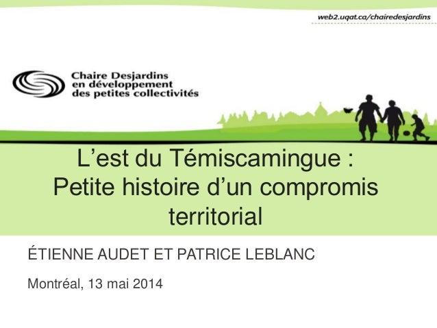 L'est du Témiscamingue : Petite histoire d'un compromis territorial ÉTIENNE AUDET ET PATRICE LEBLANC Montréal, 13 mai 2014