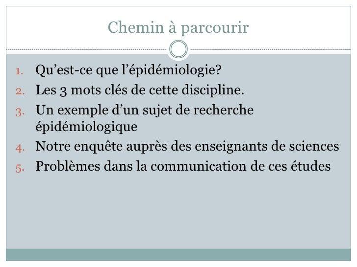 Chemin à parcourir<br />Qu'est-ce que l'épidémiologie? <br />Les 3 mots clés de cette discipline.<br />Un exempled'un suje...
