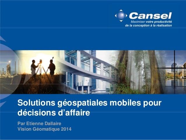 Solutions géospatiales mobiles pour  décisions d'affaire  Par Etienne Dallaire  Vision Géomatique 2014