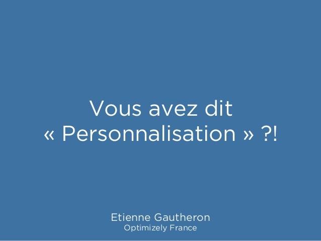 Vous avez dit «Personnalisation» ?! Etienne Gautheron Optimizely France