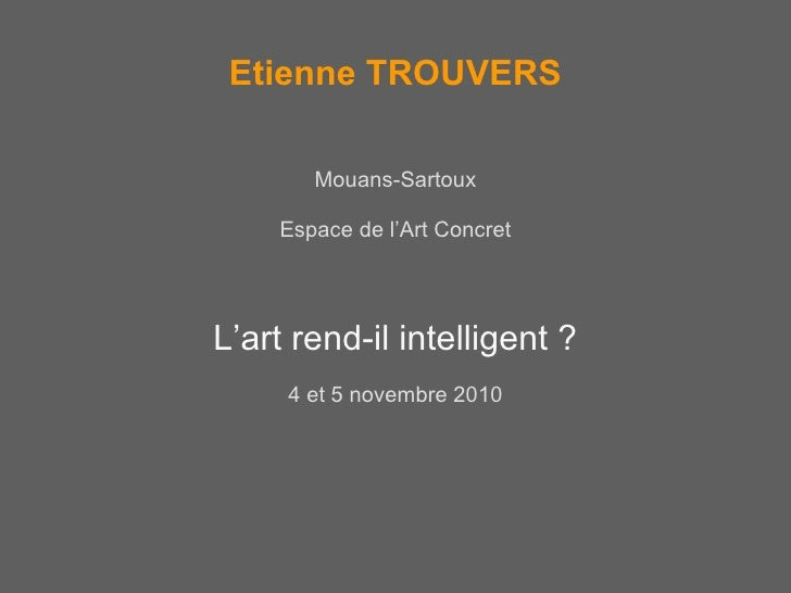 Etienne TROUVERS <ul><li>Mouans-Sartoux </li></ul><ul><li>Espace de l'Art Concret </li></ul><ul><li>L'art rend-il intellig...