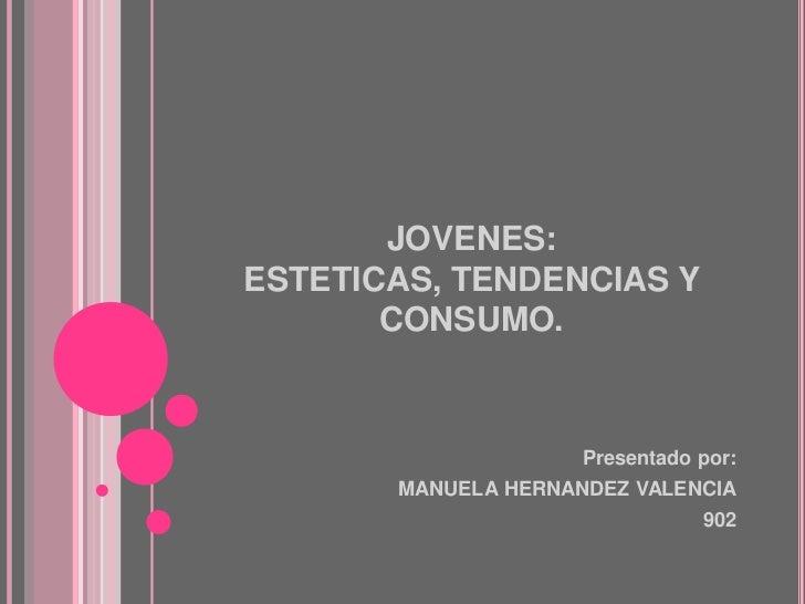 JOVENES: ESTETICAS, TENDENCIAS Y CONSUMO.<br />Presentado por:<br />MANUELA HERNANDEZ VALENCIA<br />902<br />