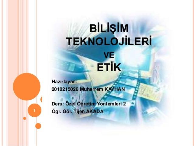 BĠLĠġĠMTEKNOLOJĠLERĠVEETĠKHazırlayan:2010215026 Muharrem KAYHANDers: Özel Öğretim Yöntemleri 2Ögr. Gör. Tijen AKADA1