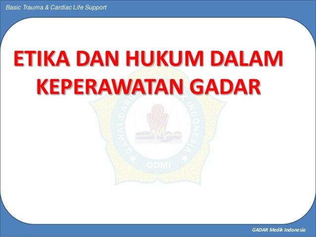 GADAR Medik Indonesia Basic Trauma & Cardiac Life Support ETIKA DAN HUKUM DALAM KEPERAWATAN GADAR