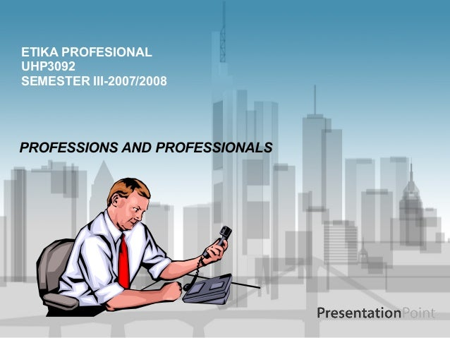 PROFESSIONS AND PROFESSIONALS ETIKA PROFESIONAL UHP3092 SEMESTER III-2007/2008