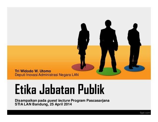 Etika Jabatan Publik Disampaikan pada guest lecture Program Pascasarjana STIA LAN Bandung, 25 April 2014 Tri Widodo W. Uto...