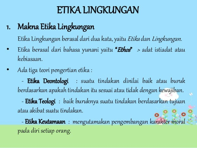 ETIKA LINGKUNGAN 1. Makna Etika Lingkungan • •  Etika Lingkungan berasal dari dua kata, yaitu Etika dan Lingkungan. Etika ...