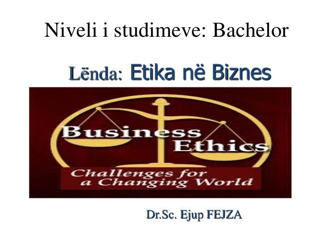 Niveli i studimeve: Bachelor Lënda: Etika në Biznes Dr.Sc. Ejup FEJZA