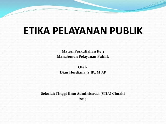 ETIKA PELAYANAN PUBLIK Materi Perkuliahan Ke 3 Manajemen Pelayanan Publik Oleh: Dian Herdiana, S.IP., M.AP Sekolah Tinggi ...