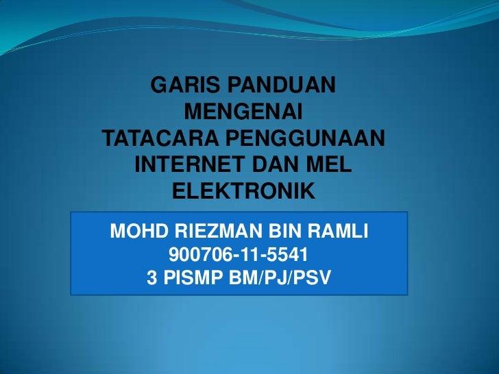 GARIS PANDUAN MENGENAI<br />TATACARA PENGGUNAAN INTERNET DAN MEL<br />ELEKTRONIK<br />MOHD RIEZMAN BIN RAMLI<br />900706-1...