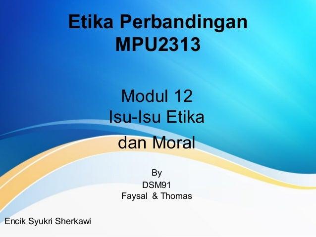 Etika Perbandingan MPU2313 Modul 12 Isu-Isu Etika dan Moral By DSM91 Faysal & Thomas Encik Syukri Sherkawi
