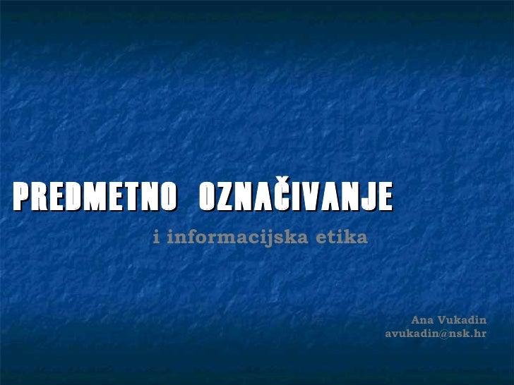 PREDMETNO OZNAČIVANJE       i informacijska etika                                   Ana Vukadin                           ...