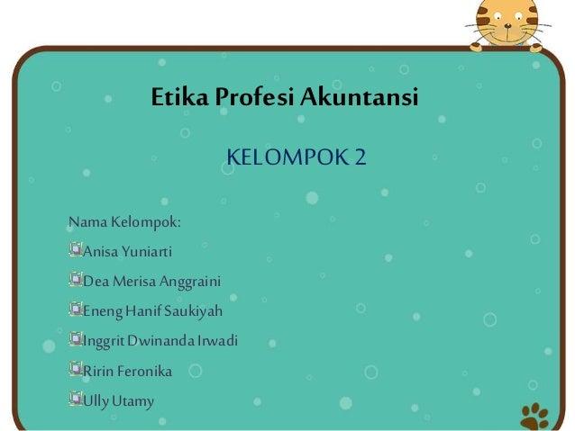 Etika Profesi Akuntansi KELOMPOK2 Nama Kelompok: AnisaYuniarti DeaMerisaAnggraini EnengHanifSaukiyah InggritDwinandaIrwadi...
