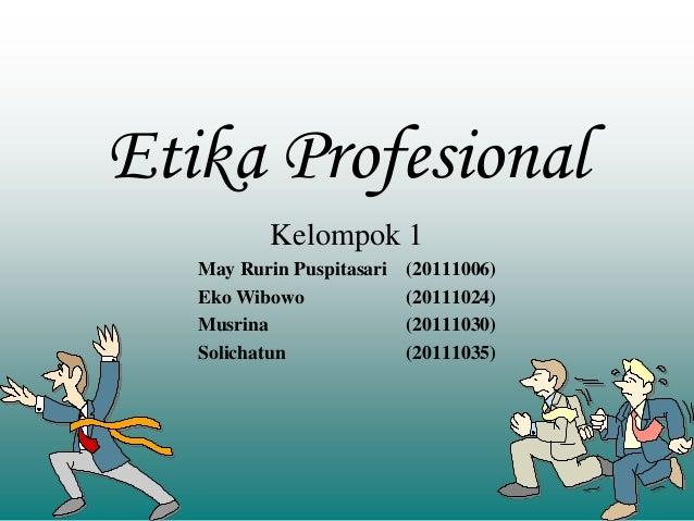 Etika Profesional Kelompok 1 May Rurin Puspitasari (20111006) Eko Wibowo (20111024) Musrina (20111030) Solichatun (2011103...