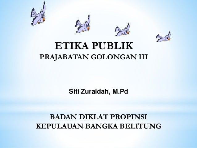 ETIKA PUBLIK PRAJABATAN GOLONGAN III Siti Zuraidah, M.Pd BADAN DIKLAT PROPINSI KEPULAUAN BANGKA BELITUNG