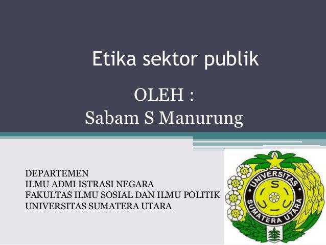 Etika sektor publik  OLEH :  Sabam S Manurung  DEPARTEMEN  ILMU ADMI ISTRASI NEGARA  FAKULTAS ILMU SOSIAL DAN ILMU POLITIK...