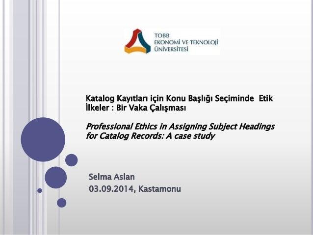 Katalog Kayıtları için Konu Başlığı Seçiminde Etik  İlkeler : Bir Vaka Çalışması  Professional Ethics in Assigning Subject...
