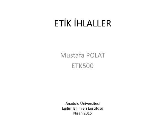 ETİK İHLALLER Mustafa POLAT ETK500 Anadolu Üniversitesi Eğitim Bilimleri Enstitüsü Nisan 2015