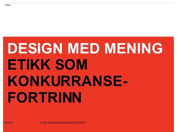 DESIGN MED MENING ETIKK SOM KONKURRANSE- FORTRINN 06/05/09 ETIKK SOM KONKURRANSEFORTRINN