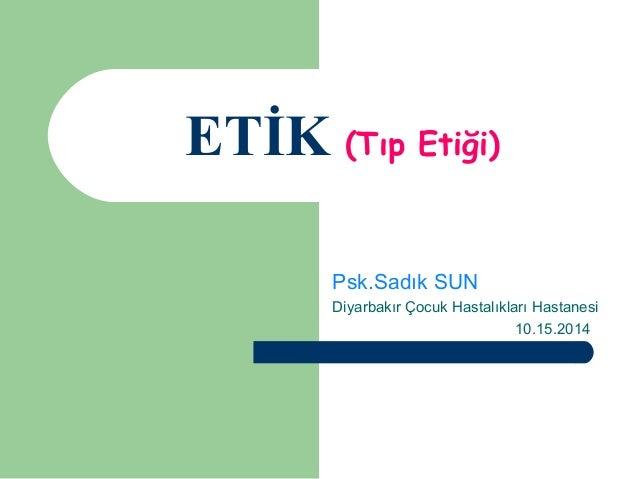 ETİK (Tıp Etiği)  Psk.Sadık SUN  Diyarbakır Çocuk Hastalıkları Hastanesi  10.15.2014