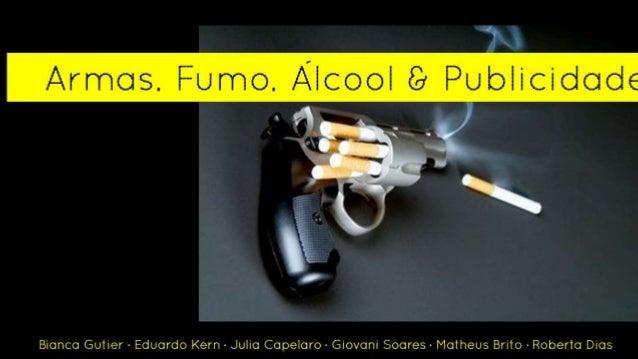 Armas, Fumo, Alcool & Publicidade Bianca Gutier ∙ Eduardo Kern ∙ Julia Capelaro ∙ Giovani Soares ∙ Matheus Brito ∙ Roberta...