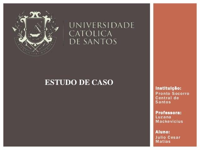 Instituição: Pronto Socorro Central de Santos Professora: Luzana Mackevicius Aluno: Julio Cesar Matias ESTUDO DE CASO