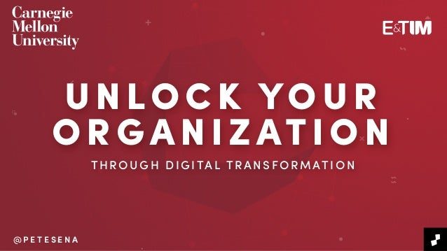 THROUGH DIGITAL TRANSFORMATION P R E S E N T E D B Y @ P E T E S E N A @ P E T E S E N A UNLOCK YOUR ORGANIZAT ION T HR OU...