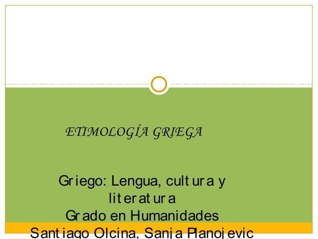 ETIMOLOGÍA GRIEGA    Gr iego: Lengua, cult ur a y             lit er at ur a      Gr ado en HumanidadesSant iago Olcina, S...