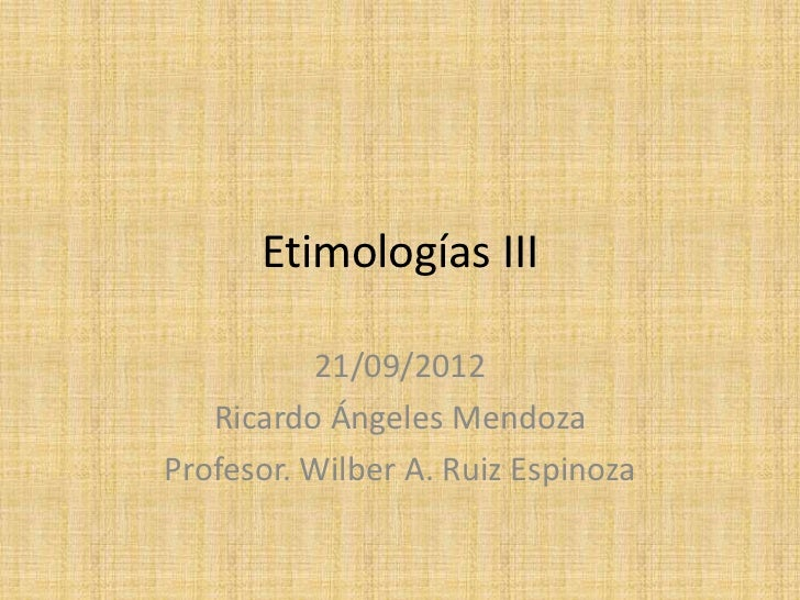 Etimologías III          21/09/2012   Ricardo Ángeles MendozaProfesor. Wilber A. Ruiz Espinoza