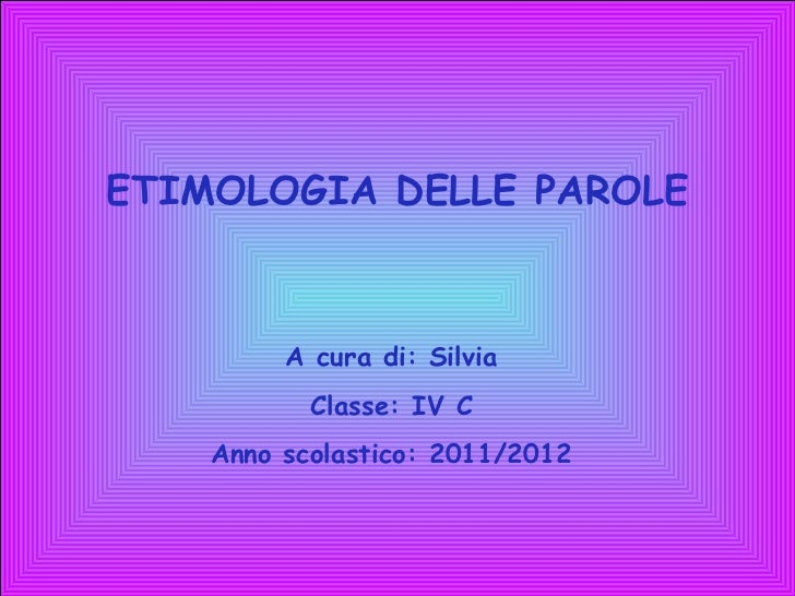 ETIMOLOGIA DELLE PAROLE A cura di: Silvia Classe: IV C Anno scolastico: 2011/2012