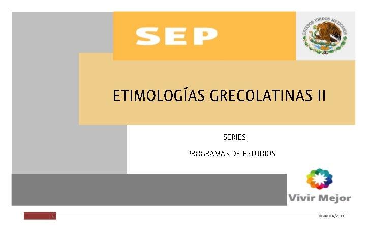 ETIMOLOGÍAS GRECOLATINAS II         1                    DGB/DCA/2011
